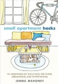 Small Apartment Hacks: 101 Ingenious DIY Solutions for Living, Organizing, and Entertaining (Hardcover)