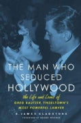 The Man Who Seduced Hollywood: The Life and Loves of Greg Bautzer, Tinseltown&#39;s Most Powerful Lawyer (Hardcover)
