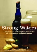 Strong Waters: A Simple Guide to Making Beer, Wine, Cider and Other Spirited Beverages at Home (Paperback)