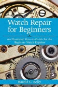 Watch Repair for Beginners: An Illustrated How-to-guide for the Beginner Watch Repairer (Paperback)