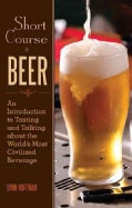 Short Course In Beer: An Introduction to Tasting and Talking About the World's Most Civilized Beverage (Hardcover)