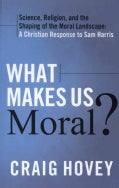 What Makes Us Moral?: Science, religion and the shaping of the moral landscape, A Christian response to Sam Harris (Paperback)