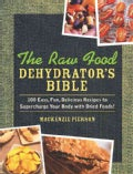 The Raw Food Dehydrator&#39;s Bible: 100 Easy, Fun, Delicious Recipes to Supercharge Your Body With Dried Foods! (Hardcover)