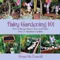 Fairy Gardening 101: How to Design, Plant, Grow, and Create over 25 Miniature Gardens (Paperback)