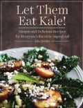 Let Them Eat Kale!: Simple and Delicious Recipes for Everyone's Favorite Superfood (Hardcover)