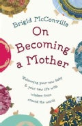 On Becoming a Mother: Welcoming Your New Baby and Your New Life With Wisdom from Around the World (Hardcover)
