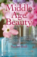 Middle Age Beauty: Soulful Secrets from a Former Face Model Living Botox Free in her Forties (Paperback)