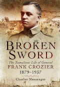 Broken Sword: The Tumultuous Life of General Frank Crozier 1897 - 1937 (Hardcover)