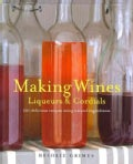 Making Wine, Liqueurs & Cordials: 101 Delicious Recipes Using Natural Ingredients (Hardcover)