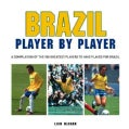 Football: Brazil Player by Player: a Compilation of the 100 Greatest Players to Have Played for Brazil (Hardcover)