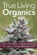 True Living Organics: The Ultimate Guide to Growing All-Natural Marijuana Indoors (Paperback)