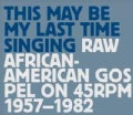 Various - This May Be My Last Time Singing: Raw African-American Gospel On 45RPM