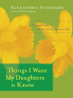 Things I Want My Daughters to Know: A Small Book About the Big Issues in Life (Hardcover)