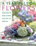 A Year Full Of Flowers: Fresh Ideas To Bring Flowers Into Your Life Every Day (Paperback)