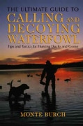 The Ultimate Guide to Calling and Decoying Waterfowl: Tips and Tactics for Hunting Ducks and Geese (Paperback)