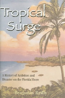 Tropical Surge: A History Of Ambition And Disaster On The Florida Shore (Hardcover)
