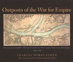 Outposts Of The War For Empire: The French And English In Western Pennsylvania: Their Armies, Their Forts Their P... (Hardcover)