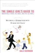 The Single Girl's Guide To Marrying A Man, His Kids And His Ex-wife: Becoming a Stepmother with Humor and Grace (Paperback)
