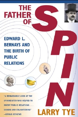 The Father of Spin: Edward L. Bernays & the Birth of Public Relations (Paperback)