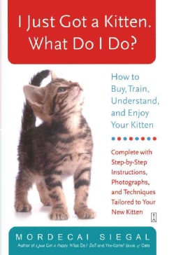 I Just Got A Kitten, What Do I Do?: How To Buy, Train, Understand, And Enjoy Your Kitten (Paperback)