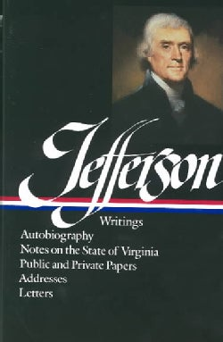 Jefferson Writings: Autobiography Notes on the State of Virginia Public and Private Papers Addresses Letters (Hardcover)