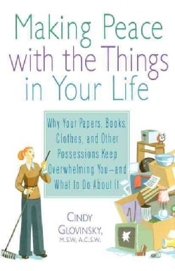 Making Peace With the Things in Your Life: Why Your Papers, Books, Clothes, and Other Possessions Keep Overwhelmi... (Paperback)