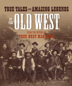 True Tales And Amazing Legends Of The Old West: From True West Magazine (Paperback)
