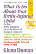 What To Do About Your Brain-injured Child: Or Your Brain-damaged, Mentally Retarded, Mentally Deficient, Cerebral... (Paperback)