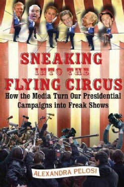 Sneaking Into The Flying Circus: How The Media Turn Our Presidential Campaigns Into Freak Shows (Hardcover)