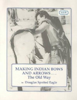 Making Indian Bows and Arrows . . . the Old Way (Paperback)
