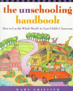 The Unschooling Handbook: How to Use the Whole World As Your Child's Classroom (Paperback)