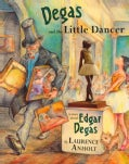Degas and the Little Dancer: A Story About Edgar Degas (Hardcover)