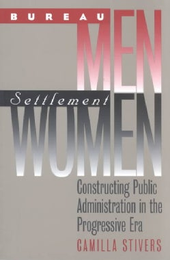 Bureau Men, Settlement Women: Constructing Public Administration in the Progressive Era (Paperback)
