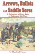 Arrows, Bullets & Saddle Sores: A Collection of True Tales of Arizona's Old West (Paperback)