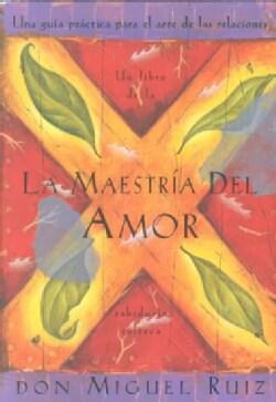 LA Maestria Del Amor : Una Guia Practica Para El Arte De Las Relaciones / Mastery Of Love : A Practical Guide To ... (Paperback)