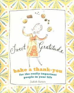 Sweet Gratitude: Bake A Thank-You For The Really Important People In Your Life (Hardcover)