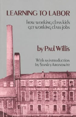 Learning to Labor: How Working Class Kids Get Working Class Jobs (Paperback)