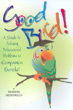 Good Bird!: A Guide To Solving Behavioral Problems In Companion Parrots (Paperback)