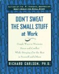 Don't Sweat the Small Stuff at Work: Simple Ways to Minimize Stress and Conflict While Bringing Out the Best in Y... (Paperback)