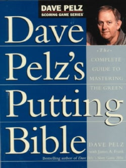 Dave Pelz's Putting Bible: The Complete Guide to Mastering the Green (Hardcover)