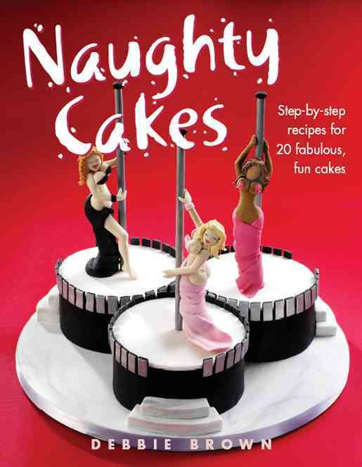 Naughty Cakes: Step-by-step Recipes For Fabulous, Fun Cakes (Hardcover)