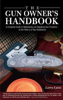 The Gun Owner's Handbook: A Complete Guide To Maintaining And Repairing Your Firearms--in The Field Or At Your Wo... (Hardcover)