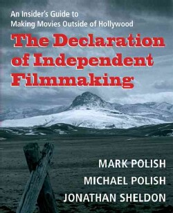 The Declaration of Independent Filmmaking: An Insider's Guide To Making Movies Outside of Hollywood (Paperback)