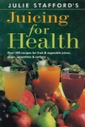 Julie Stafford's Juicing for Health: Over 200 Recipes for Fruit & Vegetable Juices, Soups, Smoothies & Sorbets (Paperback)