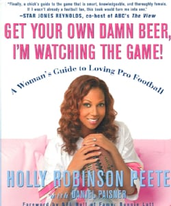 Get Your Own Damn Beer, I'm Watching the Game!: A Woman's Guide to Loving Pro Football (Paperback)
