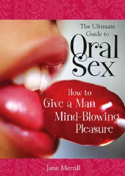The Ultimate Guide To Oral Sex: How to GIve A MAn Mind-Blowing Pleasure (Paperback)