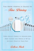The Mere Mortal's Guide to Fine Dining: From Salad Forks to Sommeliers, How to Eat And Order in Style at the Best... (Paperback)