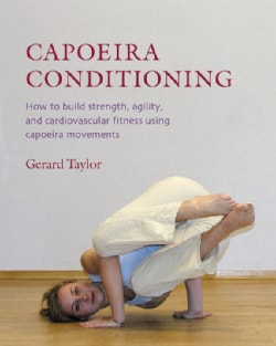 Capoeira Conditioning: How to Build Strength, Agility, And Cardiovascular Fitness Using Capoeira Movements (Paperback)