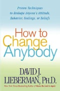 How to Change Anybody: Proven Techniques to Reshape Anyone's Attitude, Behavior, Feelings, or Beliefs (Paperback)