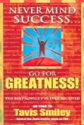 Never Mind Success...Go for Greatness!: The Best Advice I've Ever Received (Paperback)